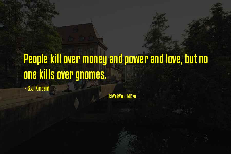 Love Over Money Sayings By S.J. Kincaid: People kill over money and power and love, but no one kills over gnomes.