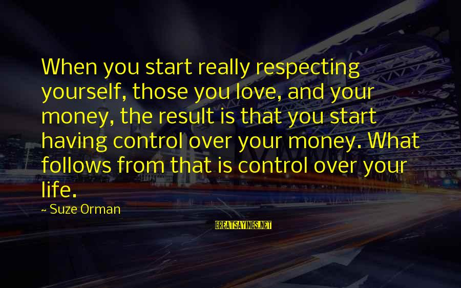 Love Over Money Sayings By Suze Orman: When you start really respecting yourself, those you love, and your money, the result is