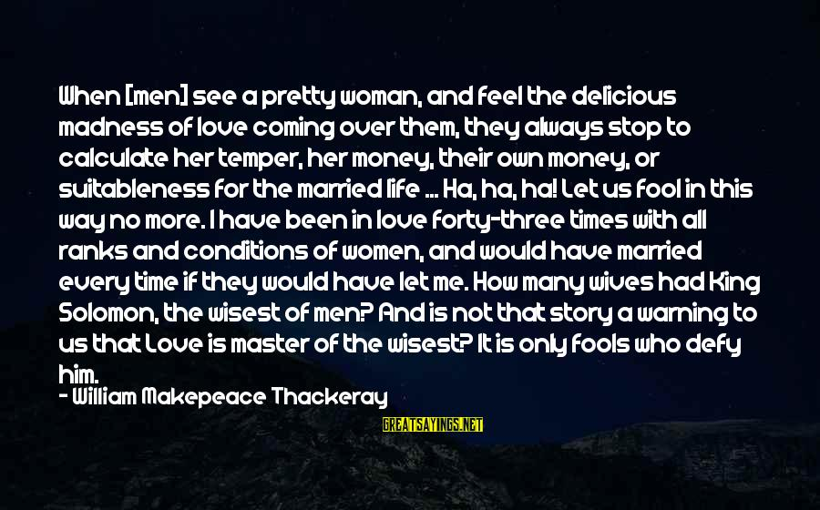 Love Over Money Sayings By William Makepeace Thackeray: When [men] see a pretty woman, and feel the delicious madness of love coming over