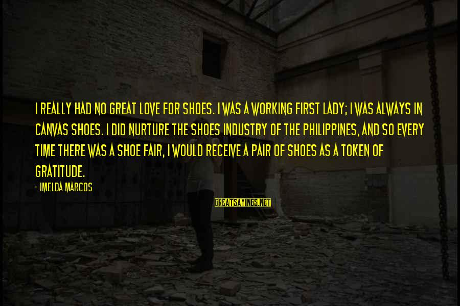Love Pair Of Shoes Sayings By Imelda Marcos: I really had no great love for shoes. I was a working First Lady; I