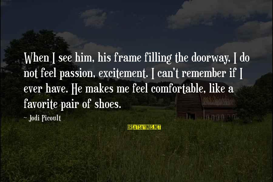 Love Pair Of Shoes Sayings By Jodi Picoult: When I see him, his frame filling the doorway, I do not feel passion, excitement.