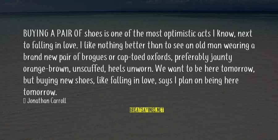 Love Pair Of Shoes Sayings By Jonathan Carroll: BUYING A PAIR OF shoes is one of the most optimistic acts I know, next