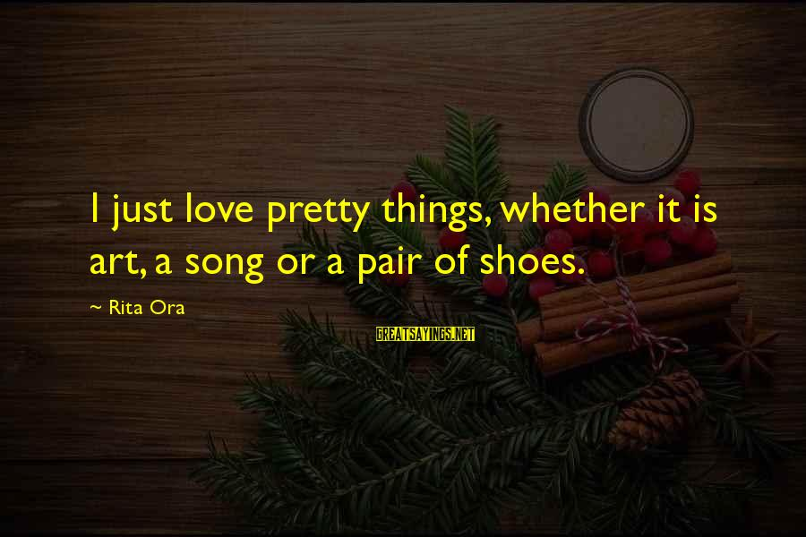 Love Pair Of Shoes Sayings By Rita Ora: I just love pretty things, whether it is art, a song or a pair of