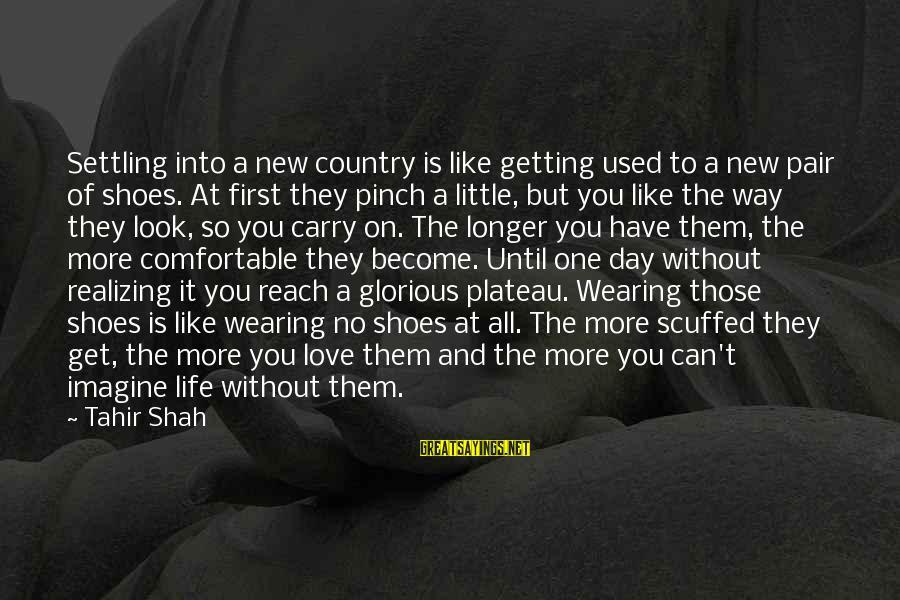 Love Pair Of Shoes Sayings By Tahir Shah: Settling into a new country is like getting used to a new pair of shoes.