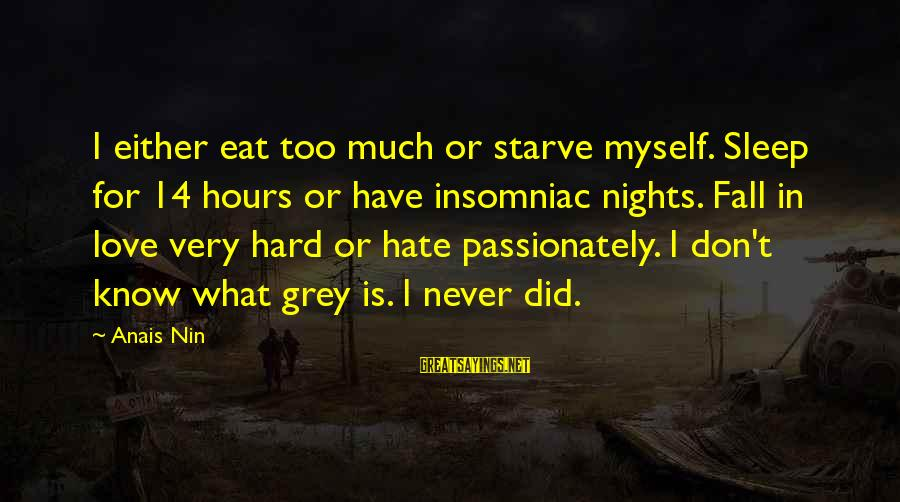 Love Passionately Sayings By Anais Nin: I either eat too much or starve myself. Sleep for 14 hours or have insomniac