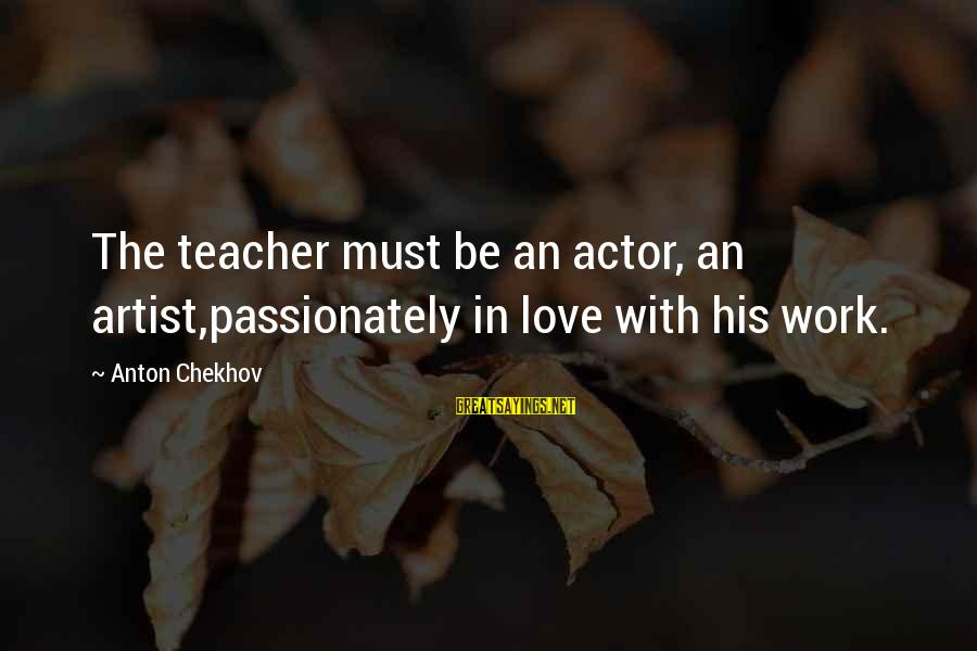 Love Passionately Sayings By Anton Chekhov: The teacher must be an actor, an artist,passionately in love with his work.