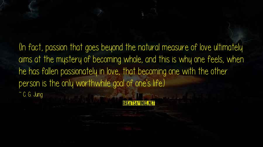 Love Passionately Sayings By C. G. Jung: (In fact, passion that goes beyond the natural measure of love ultimately aims at the