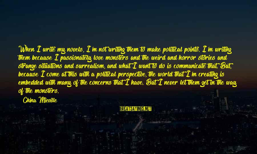 Love Passionately Sayings By China Mieville: When I write my novels, I'm not writing them to make political points. I'm writing