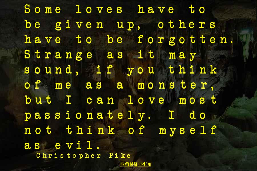 Love Passionately Sayings By Christopher Pike: Some loves have to be given up, others have to be forgotten. Strange as it