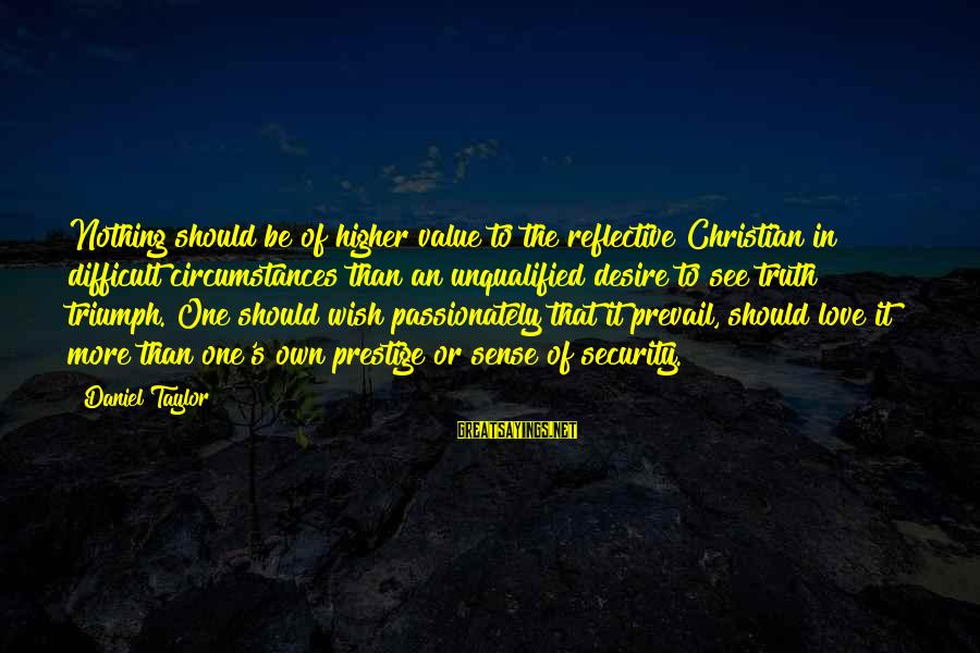 Love Passionately Sayings By Daniel Taylor: Nothing should be of higher value to the reflective Christian in difficult circumstances than an