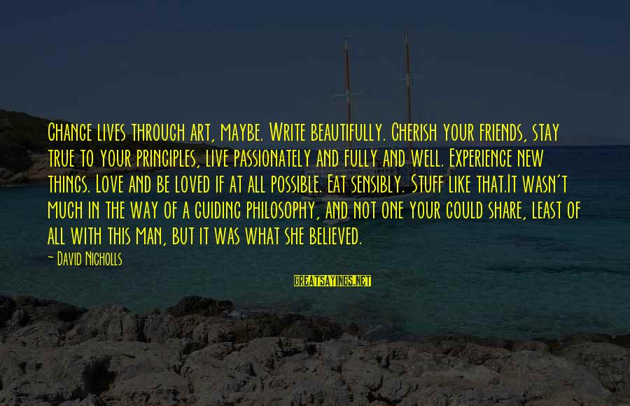 Love Passionately Sayings By David Nicholls: Change lives through art, maybe. Write beautifully. Cherish your friends, stay true to your principles,