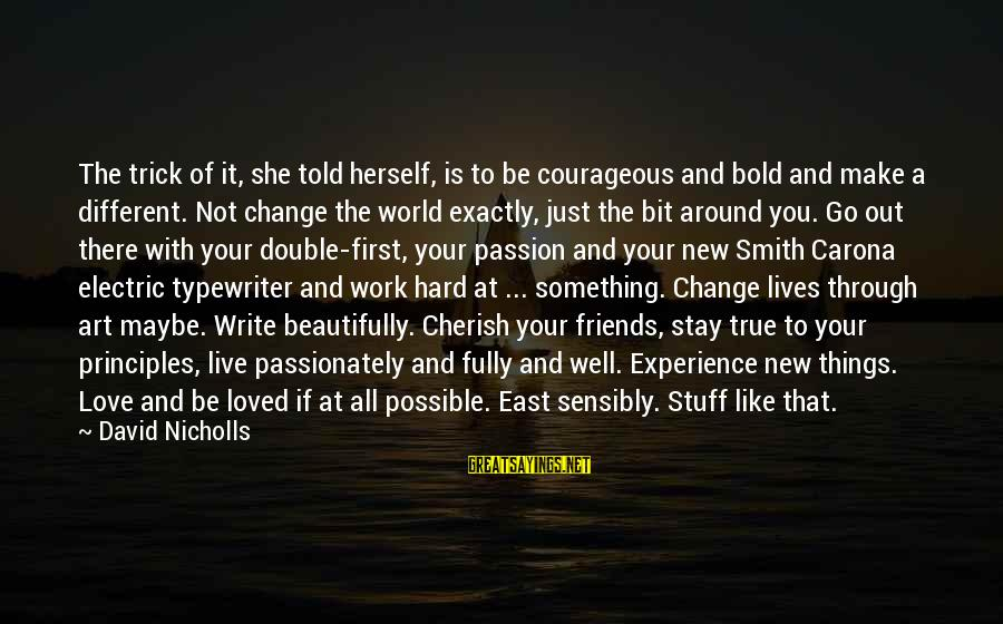 Love Passionately Sayings By David Nicholls: The trick of it, she told herself, is to be courageous and bold and make