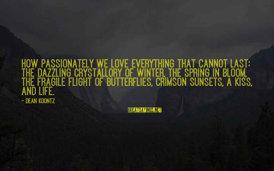 Love Passionately Sayings By Dean Koontz: How passionately we love everything that cannot last: the dazzling crystallory of winter, the spring
