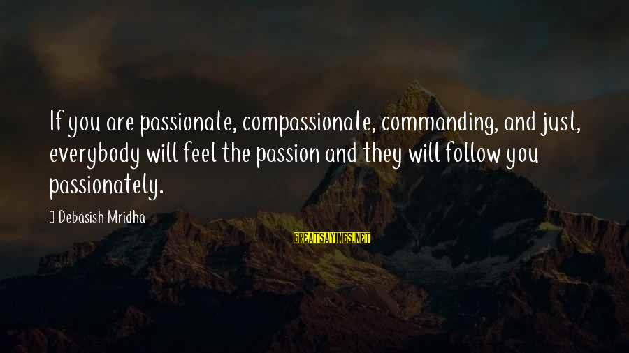 Love Passionately Sayings By Debasish Mridha: If you are passionate, compassionate, commanding, and just, everybody will feel the passion and they