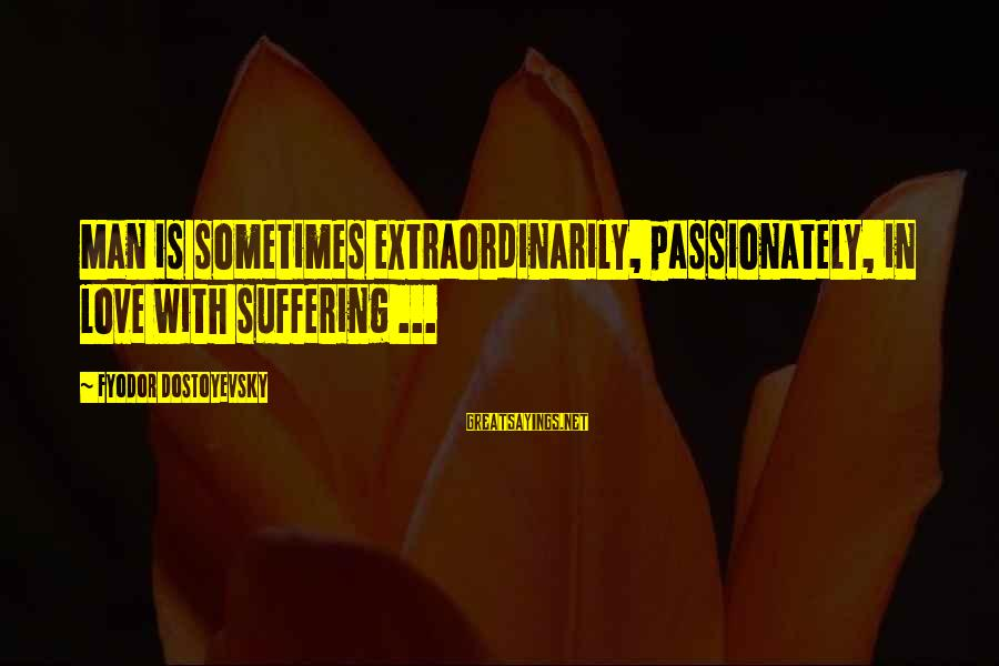 Love Passionately Sayings By Fyodor Dostoyevsky: Man is sometimes extraordinarily, passionately, in love with suffering ...