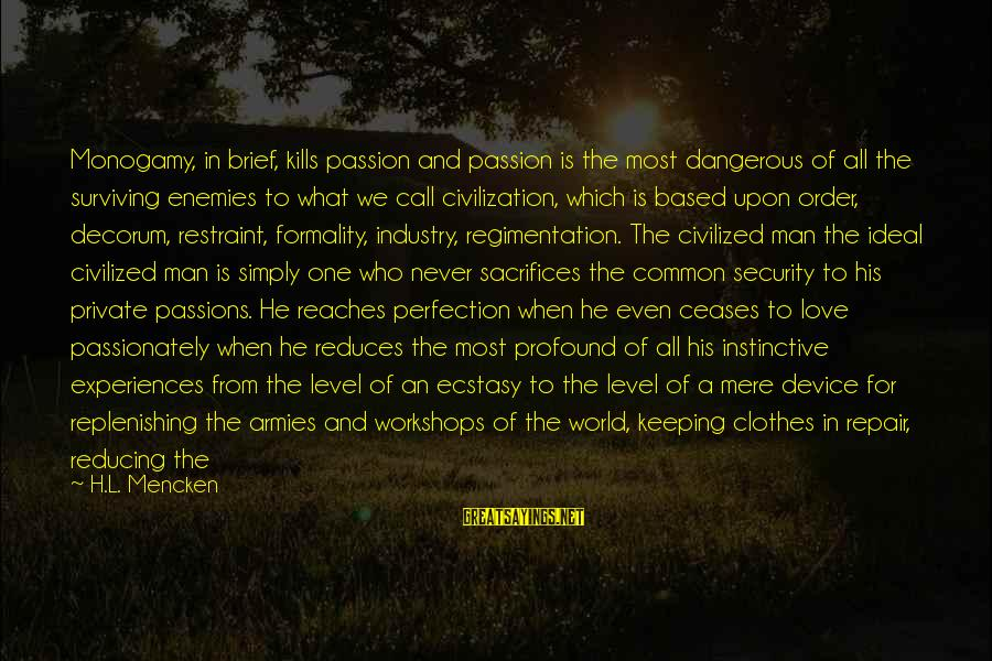 Love Passionately Sayings By H.L. Mencken: Monogamy, in brief, kills passion and passion is the most dangerous of all the surviving