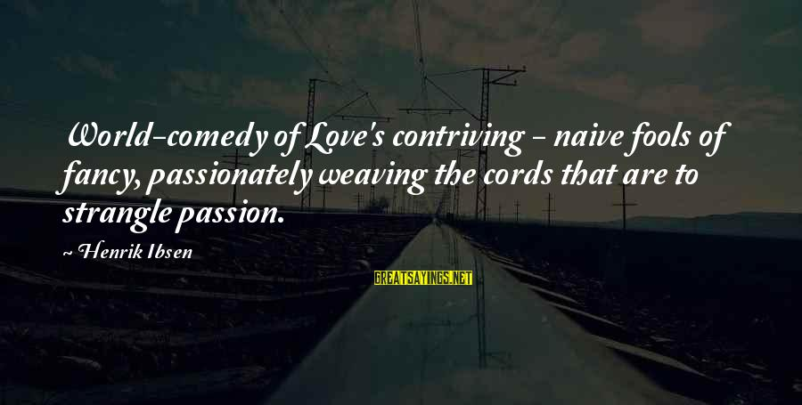 Love Passionately Sayings By Henrik Ibsen: World-comedy of Love's contriving - naive fools of fancy, passionately weaving the cords that are