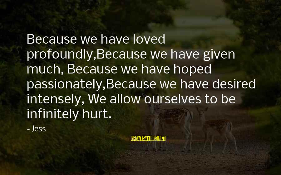 Love Passionately Sayings By Jess: Because we have loved profoundly,Because we have given much, Because we have hoped passionately,Because we
