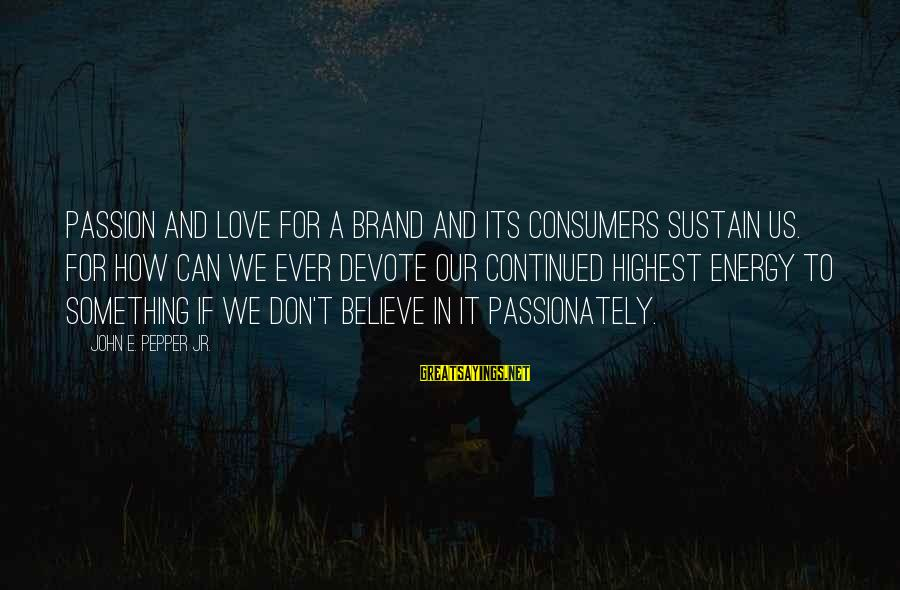Love Passionately Sayings By John E. Pepper Jr.: Passion and love for a brand and its consumers sustain us. For how can we