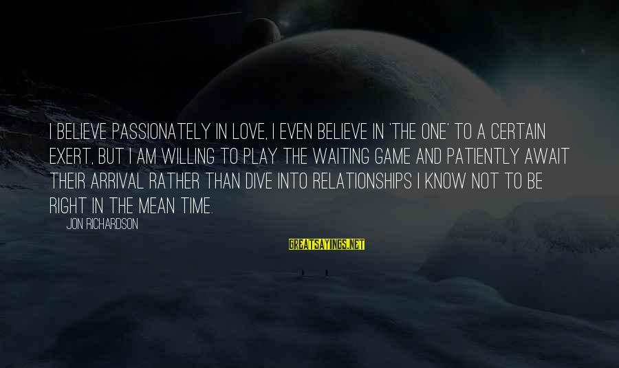 Love Passionately Sayings By Jon Richardson: I believe passionately in love, I even believe in 'the one' to a certain exert,