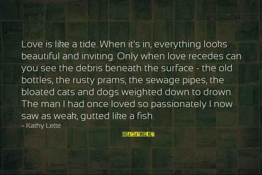 Love Passionately Sayings By Kathy Lette: Love is like a tide. When it's in, everything looks beautiful and inviting. Only when
