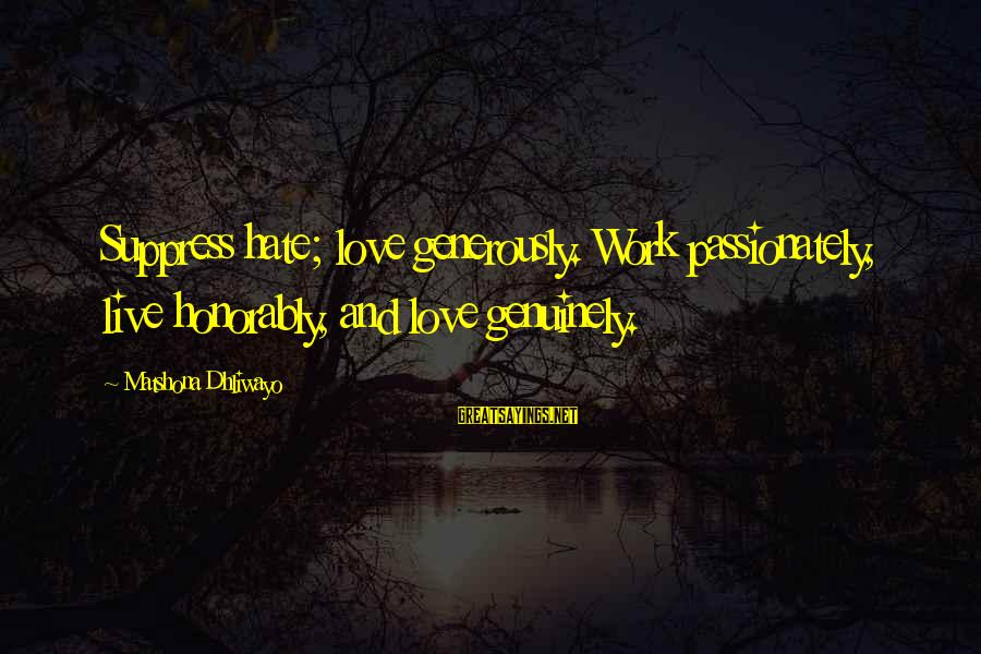 Love Passionately Sayings By Matshona Dhliwayo: Suppress hate; love generously. Work passionately, live honorably, and love genuinely.
