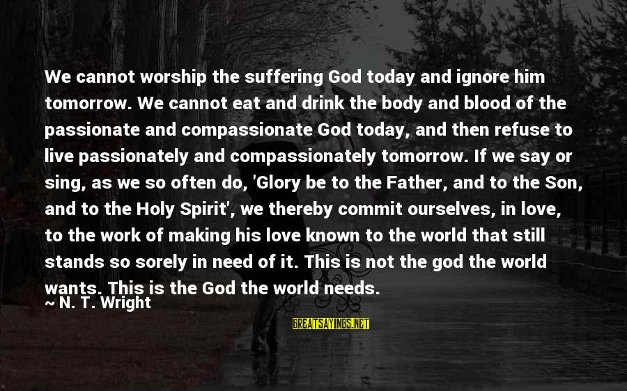 Love Passionately Sayings By N. T. Wright: We cannot worship the suffering God today and ignore him tomorrow. We cannot eat and