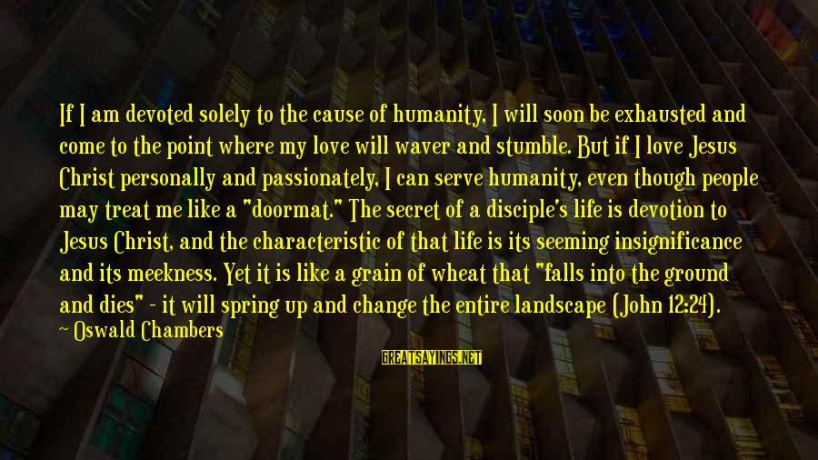 Love Passionately Sayings By Oswald Chambers: If I am devoted solely to the cause of humanity, I will soon be exhausted