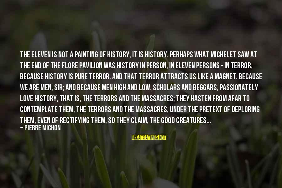 Love Passionately Sayings By Pierre Michon: The Eleven is not a painting of History, it is History. Perhaps what Michelet saw