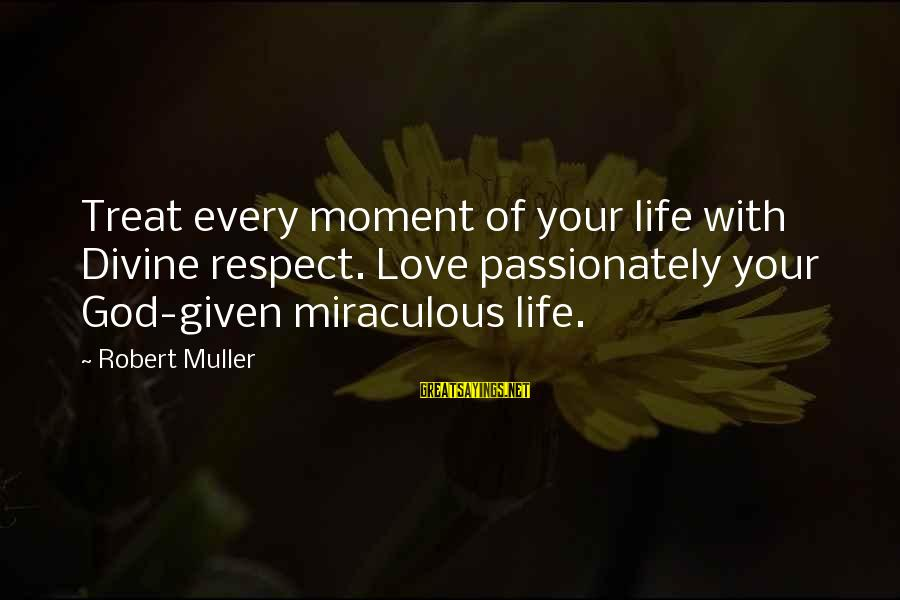 Love Passionately Sayings By Robert Muller: Treat every moment of your life with Divine respect. Love passionately your God-given miraculous life.