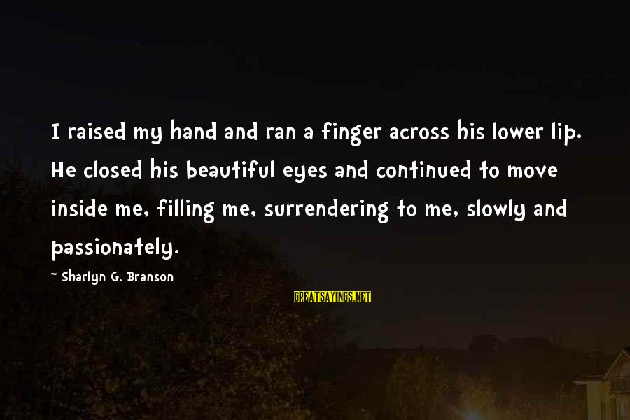 Love Passionately Sayings By Sharlyn G. Branson: I raised my hand and ran a finger across his lower lip. He closed his