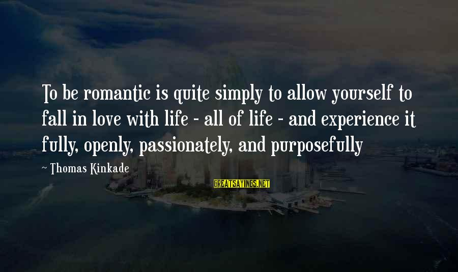 Love Passionately Sayings By Thomas Kinkade: To be romantic is quite simply to allow yourself to fall in love with life