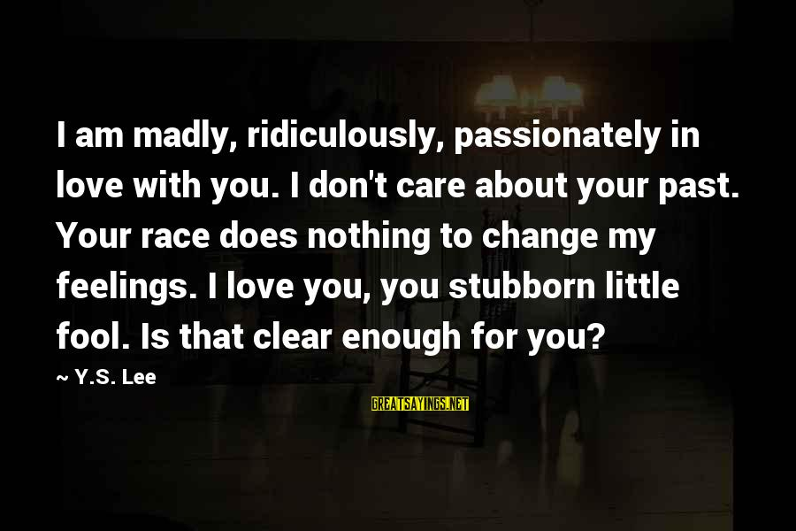 Love Passionately Sayings By Y.S. Lee: I am madly, ridiculously, passionately in love with you. I don't care about your past.