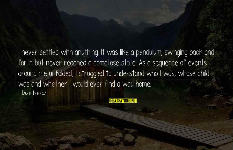 Love Pendulum Sayings By Diyar Harraz: I never settled with anything. It was like a pendulum; swinging back and forth but