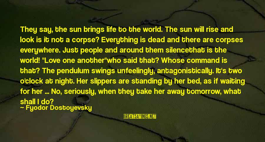 Love Pendulum Sayings By Fyodor Dostoyevsky: They say, the sun brings life to the world. The sun will rise and look
