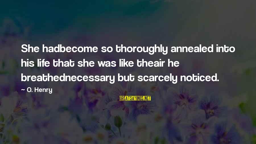 Love Pendulum Sayings By O. Henry: She hadbecome so thoroughly annealed into his life that she was like theair he breathednecessary