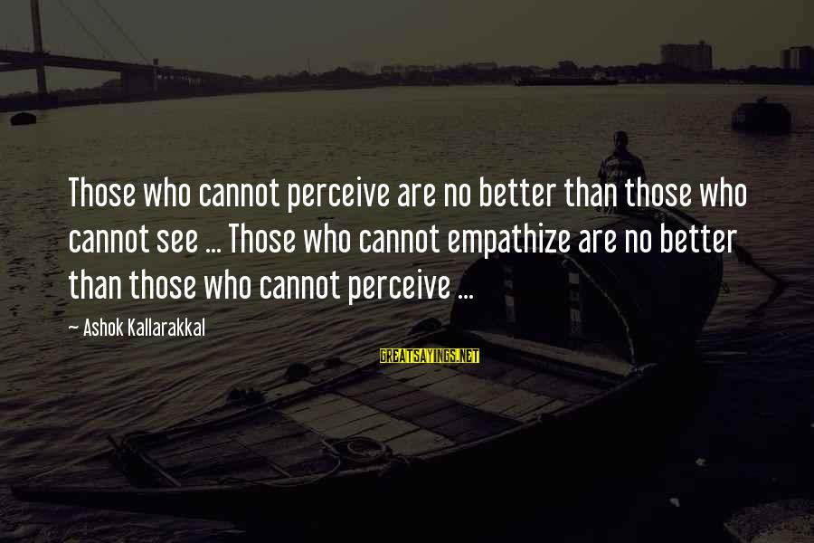 Love Perceive Sayings By Ashok Kallarakkal: Those who cannot perceive are no better than those who cannot see ... Those who