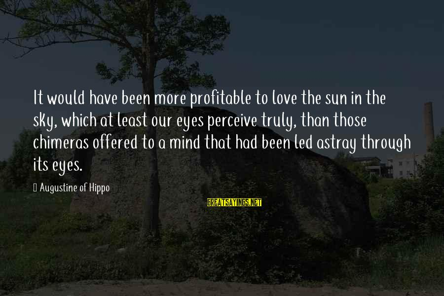 Love Perceive Sayings By Augustine Of Hippo: It would have been more profitable to love the sun in the sky, which at