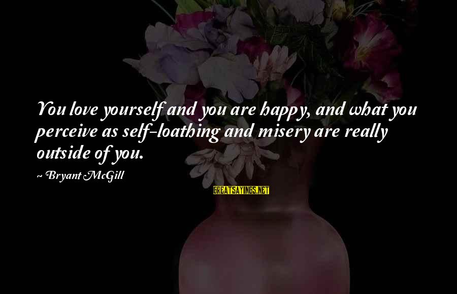 Love Perceive Sayings By Bryant McGill: You love yourself and you are happy, and what you perceive as self-loathing and misery