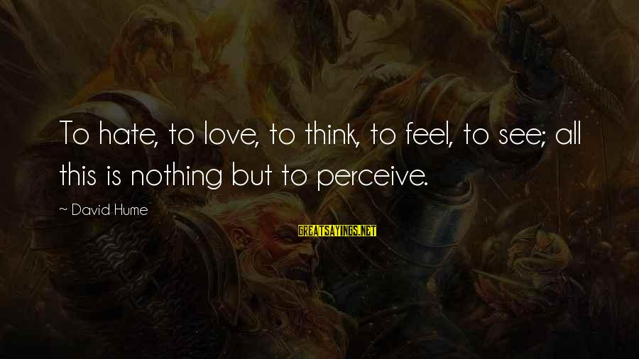 Love Perceive Sayings By David Hume: To hate, to love, to think, to feel, to see; all this is nothing but