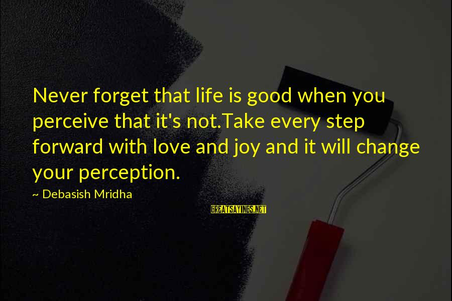 Love Perceive Sayings By Debasish Mridha: Never forget that life is good when you perceive that it's not.Take every step forward