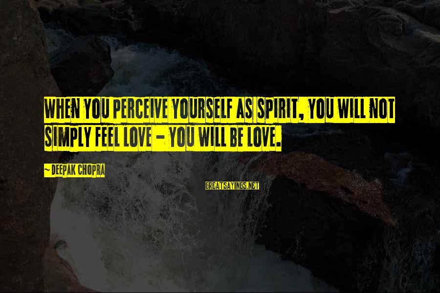 Love Perceive Sayings By Deepak Chopra: When you perceive yourself as spirit, you will not simply feel love - you will