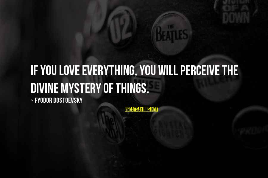 Love Perceive Sayings By Fyodor Dostoevsky: If you love everything, you will perceive the divine mystery of things.