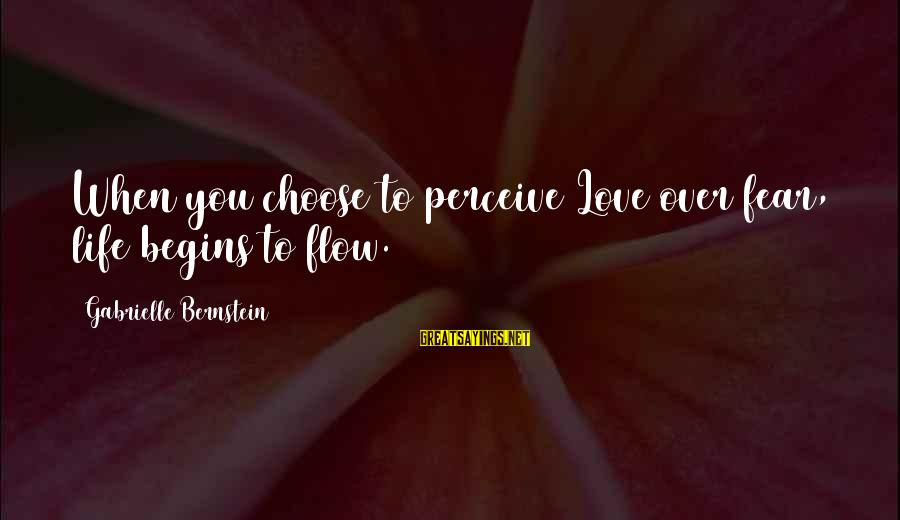 Love Perceive Sayings By Gabrielle Bernstein: When you choose to perceive Love over fear, life begins to flow.