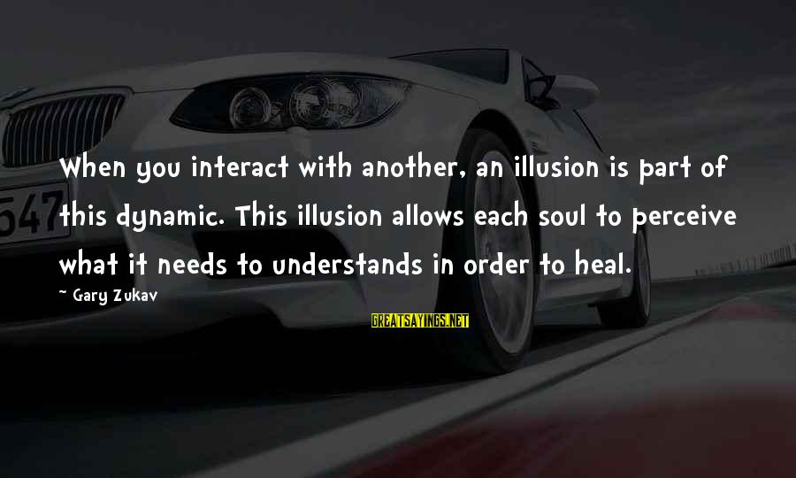 Love Perceive Sayings By Gary Zukav: When you interact with another, an illusion is part of this dynamic. This illusion allows