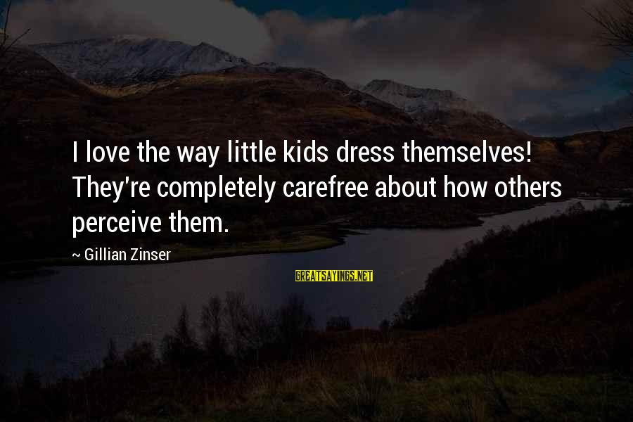 Love Perceive Sayings By Gillian Zinser: I love the way little kids dress themselves! They're completely carefree about how others perceive
