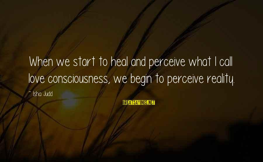 Love Perceive Sayings By Isha Judd: When we start to heal and perceive what I call love consciousness, we begin to