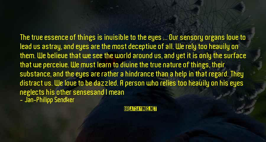 Love Perceive Sayings By Jan-Philipp Sendker: The true essence of things is invisible to the eyes ... Our sensory organs love