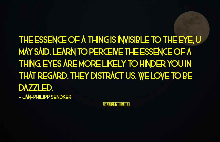 Love Perceive Sayings By Jan-Philipp Sendker: The essence of a thing is invisible to the eye, U May said. Learn to