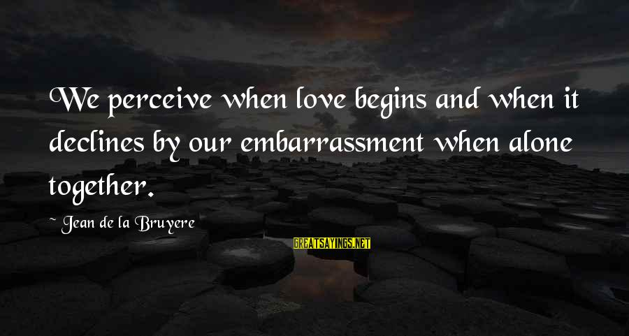 Love Perceive Sayings By Jean De La Bruyere: We perceive when love begins and when it declines by our embarrassment when alone together.